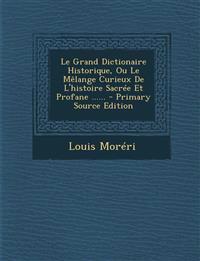Le Grand Dictionaire Historique, Ou Le Mêlange Curieux De L'histoire Sacrée Et Profane ......