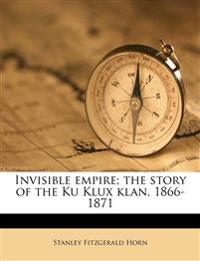 Invisible empire; the story of the Ku Klux klan, 1866-1871