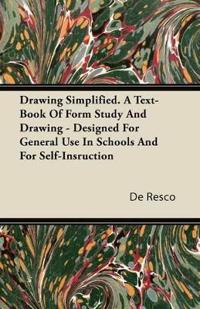Drawing Simplified - A Text-Book Of Form Study And Drawing - Designed For General Use In Schools And For Self-Instruction