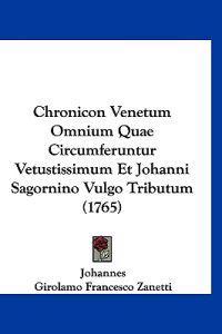 Chronicon Venetum Omnium Quae Circumferuntur Vetustissimum Et Johanni Sagornino Vulgo Tributum