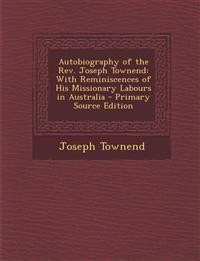 Autobiography of the Rev. Joseph Townend: With Reminiscences of His Missionary Labours in Australia