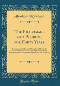 The Pilgrimage of a Pilgrim, for Forty Years: As He Journeyed To, and Through, and From, the Partialist Church, Into and Through Sixteen Years' Experi