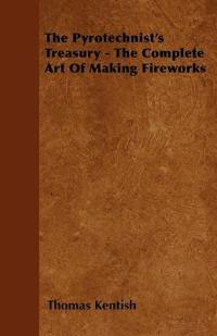 The Pyrotechnist's Treasury - The Complete Art of Making Fireworks