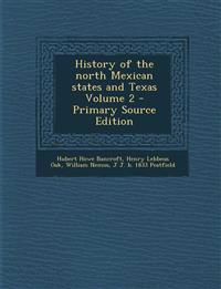 History of the north Mexican states and Texas Volume 2 - Primary Source Edition