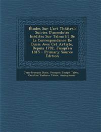 Etudes Sur L'Art Theatral: Suivies D'Anecdotes Inedites Sur Talma Et de La Correspondance de Ducis Avec CET Artiste, Depuis 1792, Jusqu'en 1815 -