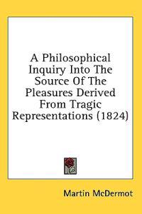A Philosophical Inquiry Into The Source Of The Pleasures Derived From Tragic Representations (1824)