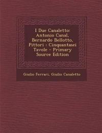 I Due Canaletto: Antonio Canal, Bernardo Bellotto, Pittori: Cinquantasei Tavole - Primary Source Edition