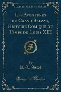 Les Aventures du Grand Balzac, Histoire Comique du Temps de Louis XIII, Vol. 1 (Classic Reprint)