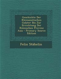 Geschichte Der Kleinasiatischen Galater Bis Zur Errichtung Der Romischen Provinz Asia - Primary Source Edition