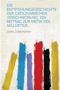Die Entstehungsgeschichte der Catilinarischen Verschwörung; ein Beitrag zur Kritik des Sallustius...