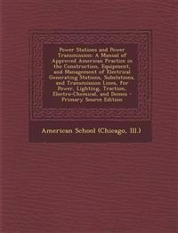 Power Stations and Power Transmission: A Manual of Approved American Practice in the Construction, Equipment, and Management of Electrical Generating