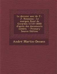 Le Dernier Ami de J.-J. Rousseau: Le Marquis Rene de Girardin (1735-1808) D'Apres Des Documents Inedits - Primary Source Edition
