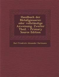Handbuch Der Metallgiesserei: Oder Vollstandige Anweisung. Zweiter Theil. - Primary Source Edition