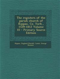 The registers of the parish church of Kippax, Co. York., 1539-1812 Volume 10 - Primary Source Edition