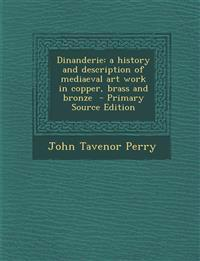 Dinanderie: A History and Description of Mediaeval Art Work in Copper, Brass and Bronze - Primary Source Edition