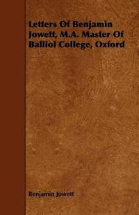 Letters of Benjamin Jowett, M.a. Master of Balliol College, Oxford