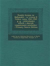 Russkii korpus na Balkanakh : vo vremia II Velikoi voiny 1941-1945 g. g. : istoricheskii ocherk i sbornik vospominanii soratnikov - Primary Source Edi