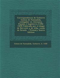 Correspondencia de Gutierre Gomez de Fuensalida, embajador en Alemania, Flandes é Inglaterra (1496-1509) Publicada por el duque de Berwick y de Alba,