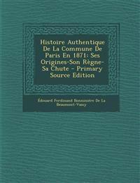 Histoire Authentique De La Commune De Paris En 1871: Ses Origines-Son Règne-Sa Chute