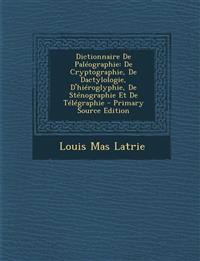 Dictionnaire de Paleographie: de Cryptographie, de Dactylologie, D'Hieroglyphie, de Stenographie Et de Telegraphie - Primary Source Edition