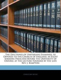 The Doctrines of Unitarians Examined, as Opposed to the Church of England, in Eight Sermons Preached Before the University of Oxford, at the Lecture F