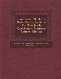 Handbook Of Home Rule: Being Articles On The Irish Question - Primary Source Edition