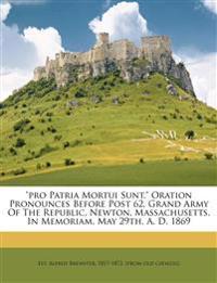 """""""Pro patria mortui sunt."""" Oration pronounces before Post 62, Grand Army of the Republic, Newton, Massachusetts, in memoriam, May 29th, A. D. 1869"""