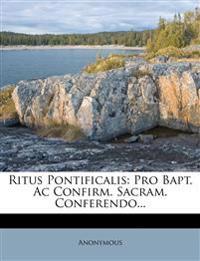 Ritus Pontificalis: Pro Bapt. Ac Confirm. Sacram. Conferendo...