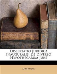 Dissertatio Juridica Inauguralis, De Diverso Hypothecarum Jure