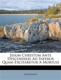 Jesum Christum Ante Descendisse Ad Inferos Quam Excitaretur A Mortuis