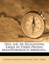 Diss. Iur. De Relegatione, Eaque In Terris Prusso-brandenburgicis Abrogata...