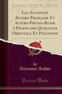Les Alliances Austro-Fran aise Et Austro-Prusso-Russe   Propos Des Questions Orientale Et Polonaise (Classic Reprint)