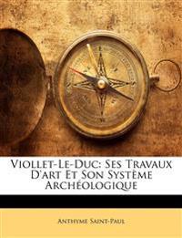 Viollet-Le-Duc: Ses Travaux D'art Et Son Système Archéologique