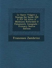 Le Opere Volgari a Stampa Dei Secoli XIII E XIV Ed Altre A' Medesimi Riferibili O Falsamente Assegnate - Primary Source Edition