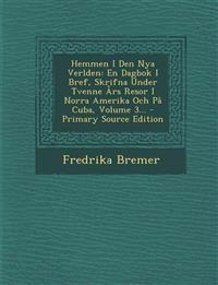 Hemmen I Den Nya Verlden: En Dagbok I Bref, Skrifna Under Tvenne Års Resor I Norra Amerika Och På Cuba, Volume 3...