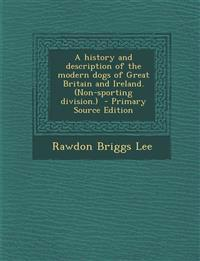 A History and Description of the Modern Dogs of Great Britain and Ireland. (Non-Sporting Division.) - Primary Source Edition