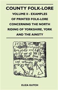County Folk-Lore Volume II - Examples Of Printed Folk-Lore Concerning The North Riding Of Yorkshire, York And The Ainsty