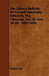 The Library Bulletin Of Cornell University. Edited By The Librarian. Vol. III. Nos. 30-40.  1892-1896.