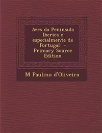 Aves Da Peninsula Iberica E Especialmente de Portugal - Primary Source Edition