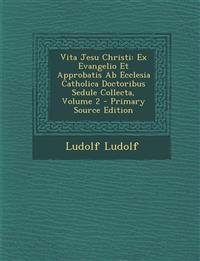 Vita Jesu Christi: Ex Evangelio Et Approbatis Ab Ecclesia Catholica Doctoribus Sedule Collecta, Volume 2 - Primary Source Edition