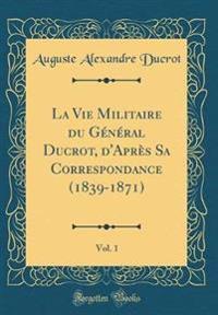 La Vie Militaire du Général Ducrot, d'Après Sa Correspondance (1839-1871), Vol. 1 (Classic Reprint)