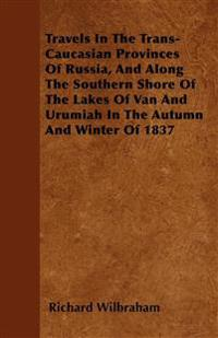 Travels In The Trans-Caucasian Provinces Of Russia, And Along The Southern Shore Of The Lakes Of Van And Urumiah In The Autumn And Winter Of 1837