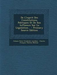 De L'esprit Des Constitutions Politiques Et De Son Influence Sur La Législation...