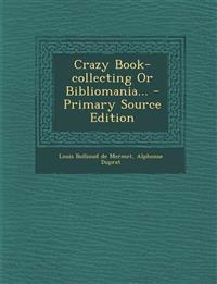 Crazy Book-Collecting or Bibliomania... - Primary Source Edition