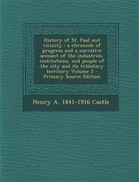 History of St. Paul and Vicinity: A Chronicle of Progress and a Narrative Account of the Industries, Institutions, and People of the City and Its Trib