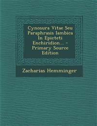 Cynosura Vitae Seu Paraphrasis Iambica In Epicteti Enchiridion... - Primary Source Edition