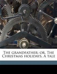 The grandfather; or, The Christmas holidays. A tale