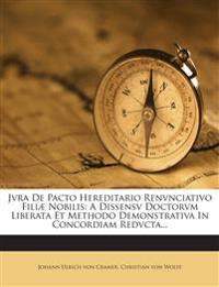 Jvra De Pacto Hereditario Renvnciativo Filiæ Nobilis: A Dissensv Doctorvm Liberata Et Methodo Demonstrativa In Concordiam Redvcta...