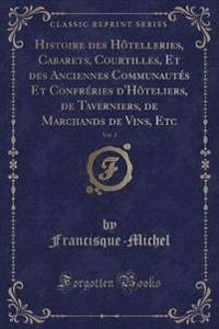 Histoire Des Hotelleries, Cabarets, Courtilles, Et Des Anciennes Communautes Et Confreries D'Hoteliers, de Taverniers, de Marchands de Vins, Etc, Vol. 1 (Classic Reprint)