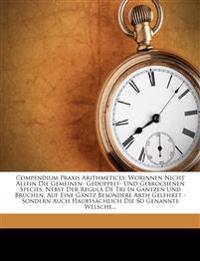 Compendium Praxis Arithmetices: Worinnen Nicht Allein Die Gemeinen- Gedoppelt- Und Gebrochenen Species, Nebst Der Regula De Tri In Gantzen Und Brüchen
